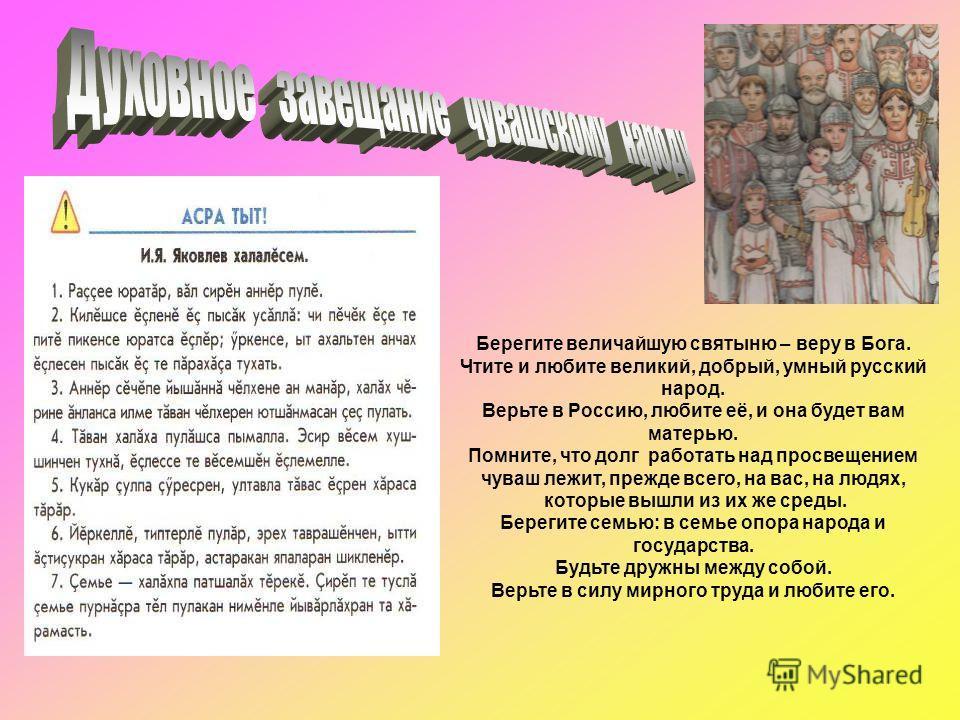 Берегите величайшую святыню – веру в Бога. Чтите и любите великий, добрый, умный русский народ. Верьте в Россию, любите её, и она будет вам матерью. Помните, что долг работать над просвещением чуваш лежит, прежде всего, на вас, на людях, которые вышл