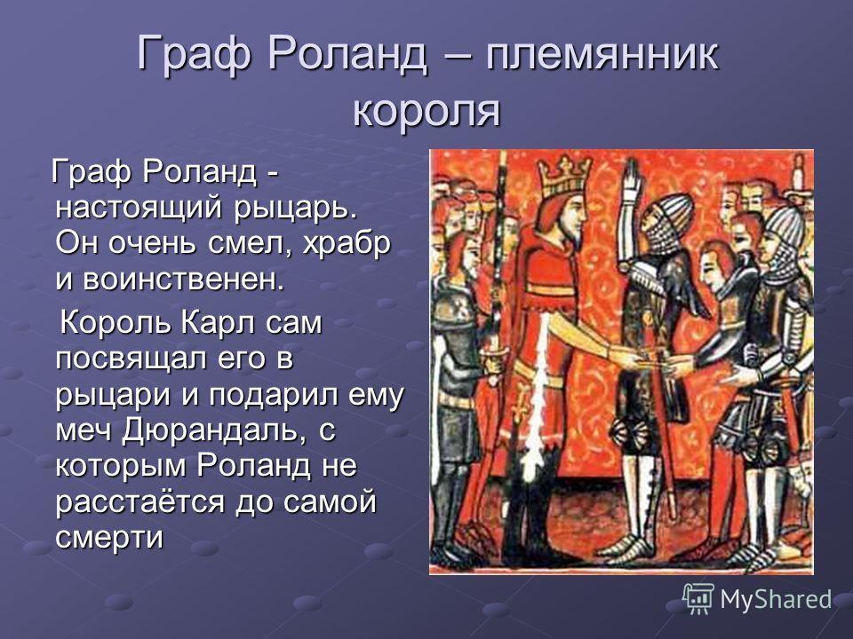 Граф Роланд – племянник короля Граф Роланд - настоящий рыцарь. Он очень смел, храбр и воинственен. Граф Роланд - настоящий рыцарь. Он очень смел, храбр и воинственен. Король Карл сам посвящал его в рыцари и подарил ему меч Дюрандаль, с которым Роланд