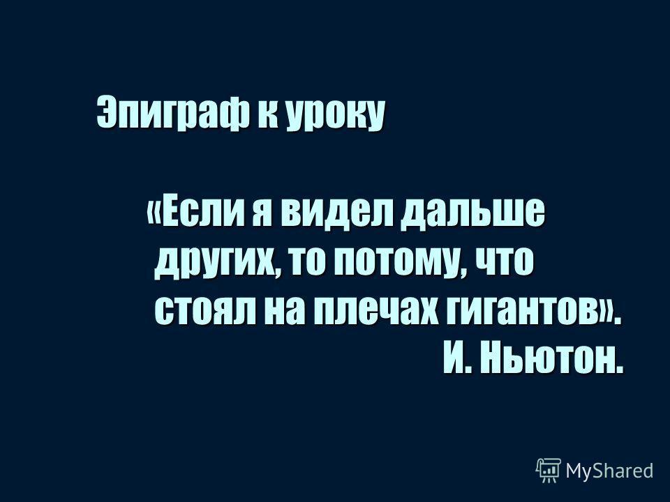 Эпиграф к уроку «Если я видел дальше других, то потому, что стоял на плечах гигантов». И. Ньютон.