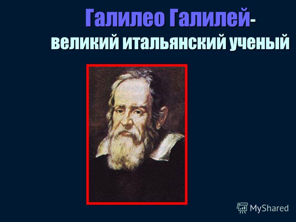 Галилео Галилей - великий итальянский ученый