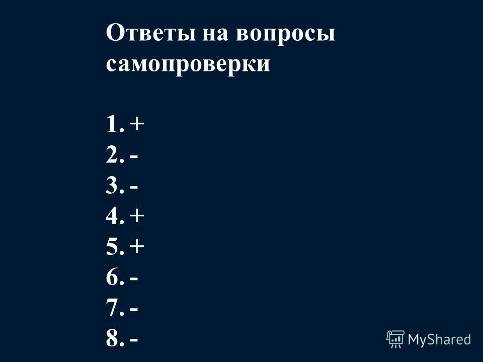 Ответы на вопросы самопроверки 1.+ 2.- 3.- 4.+ 5.+ 6.- 7.- 8.-