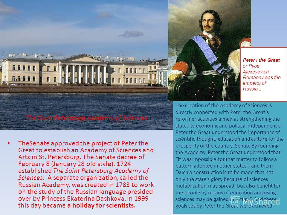 TheSenate approved the project of Peter the Great to establish an Academy of Sciences and Arts in St. Petersburg. The Senate decree of February 8 (January 28 old style), 1724 established The Saint Petersburg Academy of Sciences. A separate organizati