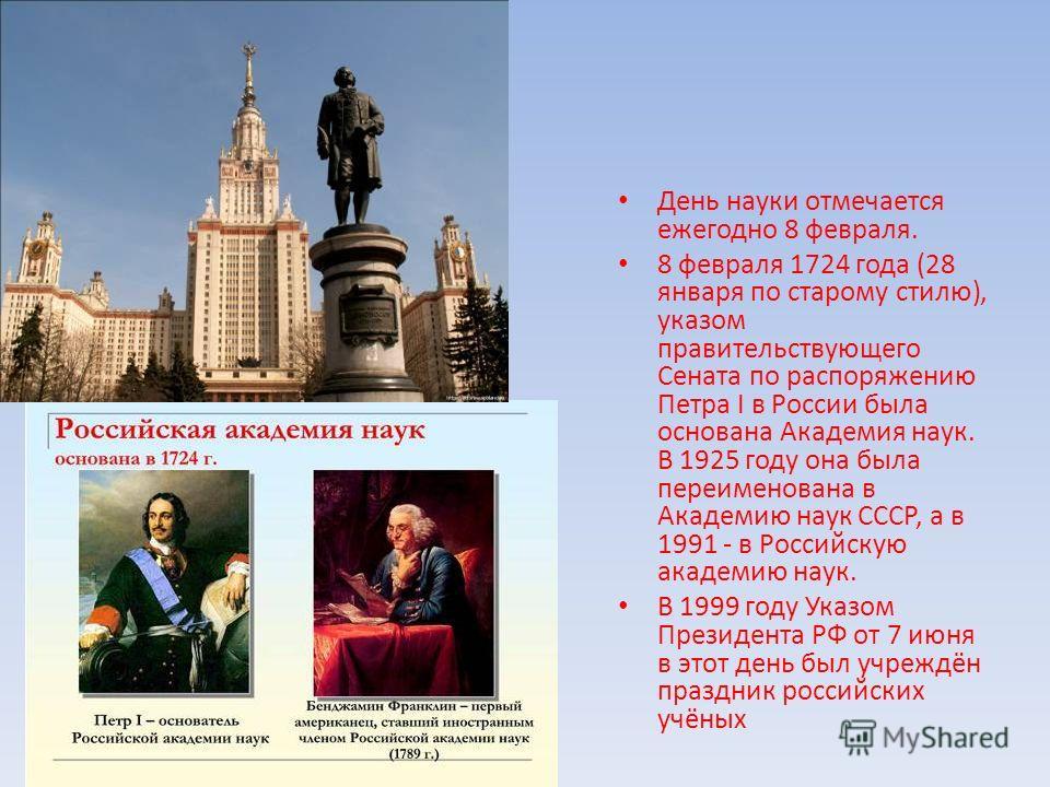 День науки отмечается ежегодно 8 февраля. 8 февраля 1724 года (28 января по старому стилю), указом правительствующего Сената по распоряжению Петра I в России была основана Академия наук. В 1925 году она была переименована в Академию наук СССР, а в 19