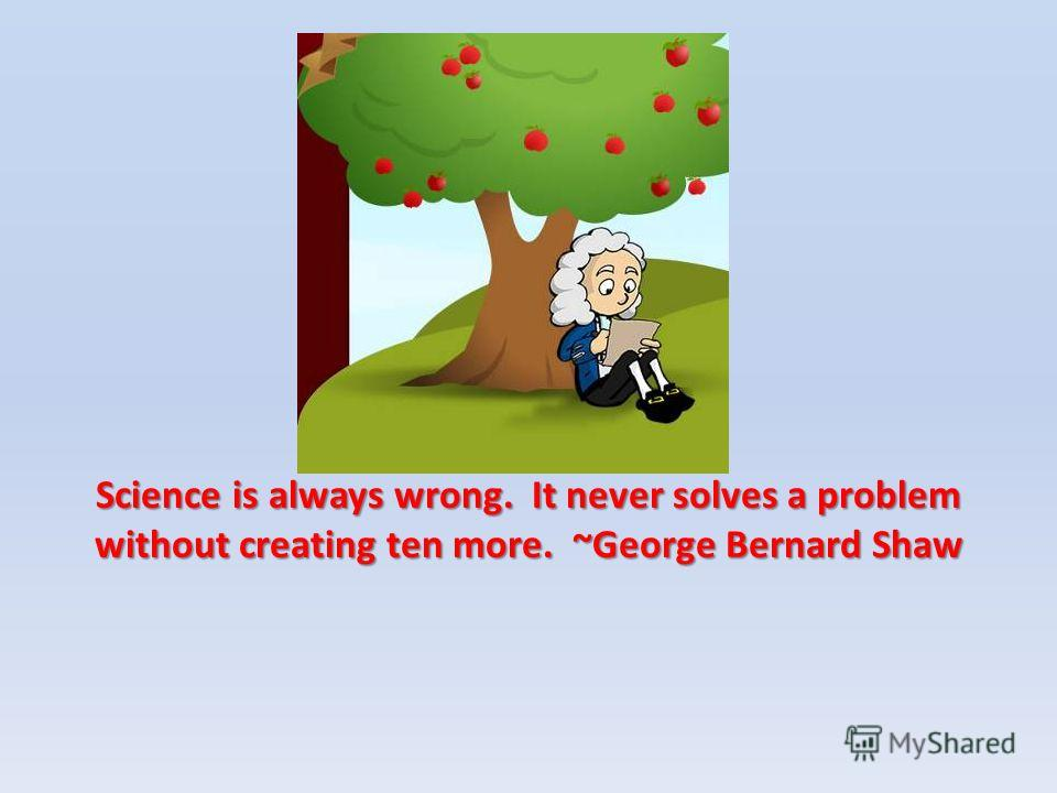 Science is always wrong. It never solves a problem without creating ten more. ~George Bernard Shaw