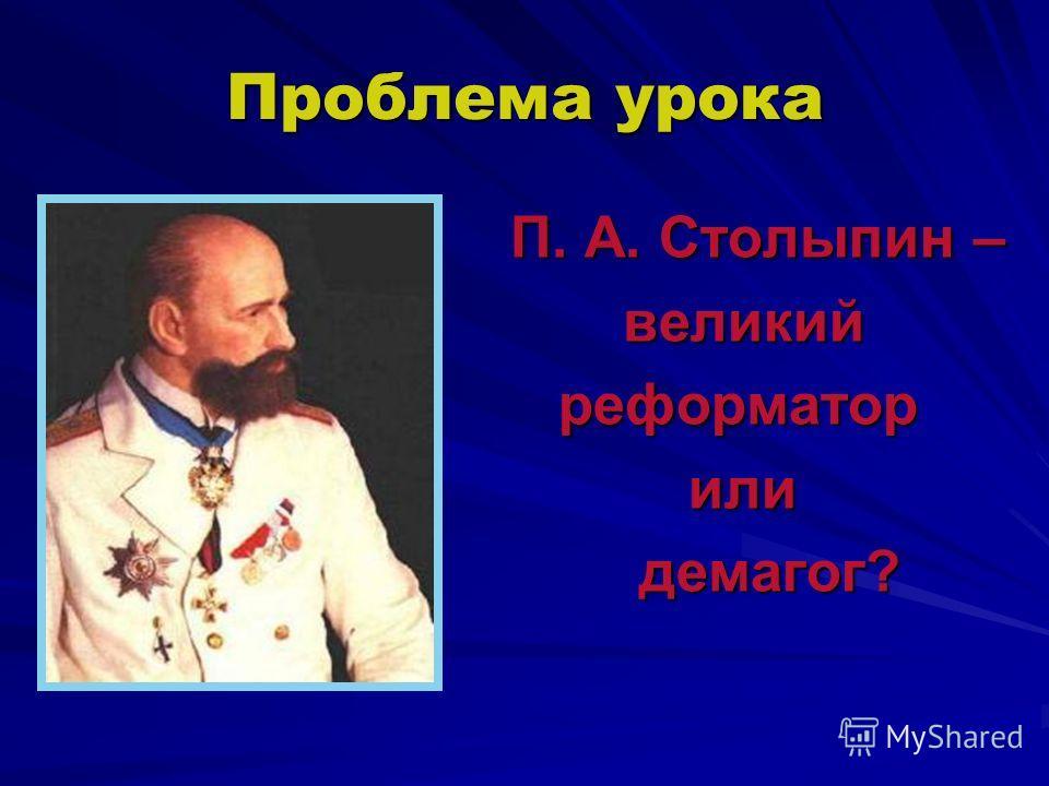 Проблема урока П. А. Столыпин – П. А. Столыпин – великий великий реформатор реформатор или или демагог? демагог?