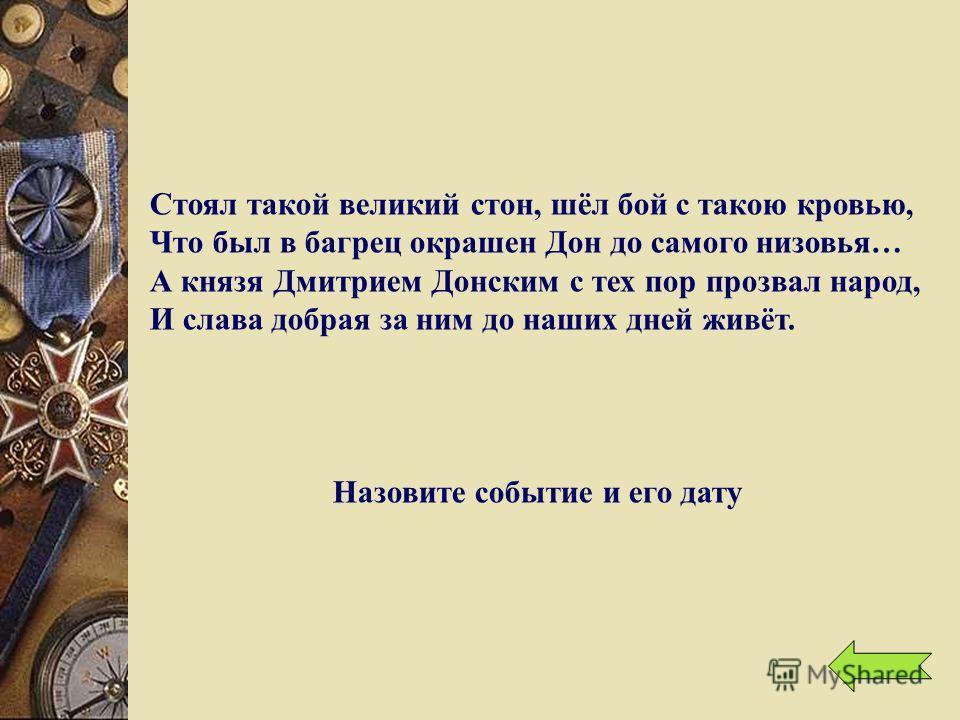 Стоял такой великий стон, шёл бой с такою кровью, Что был в багрец окрашен Дон до самого низовья… А князя Дмитрием Донским с тех пор прозвал народ, И слава добрая за ним до наших дней живёт. Назовите событие и его дату
