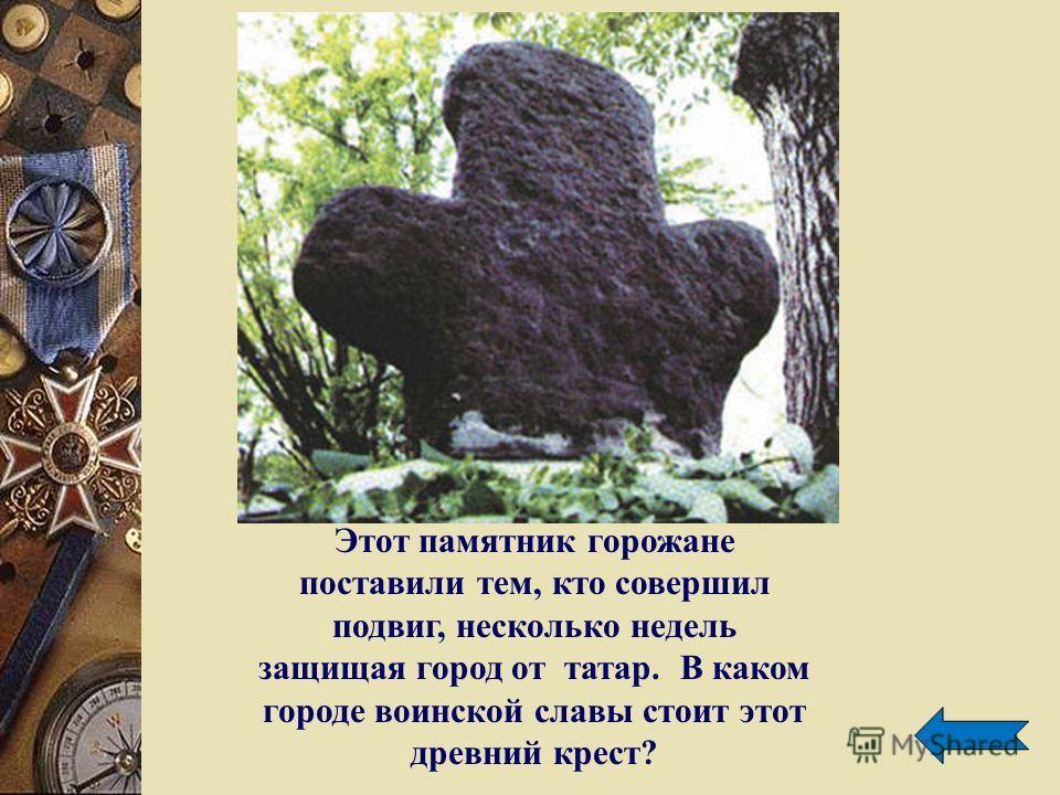Этот памятник горожане поставили тем, кто совершил подвиг, несколько недель защищая город от татар. В каком городе воинской славы стоит этот древний крест?
