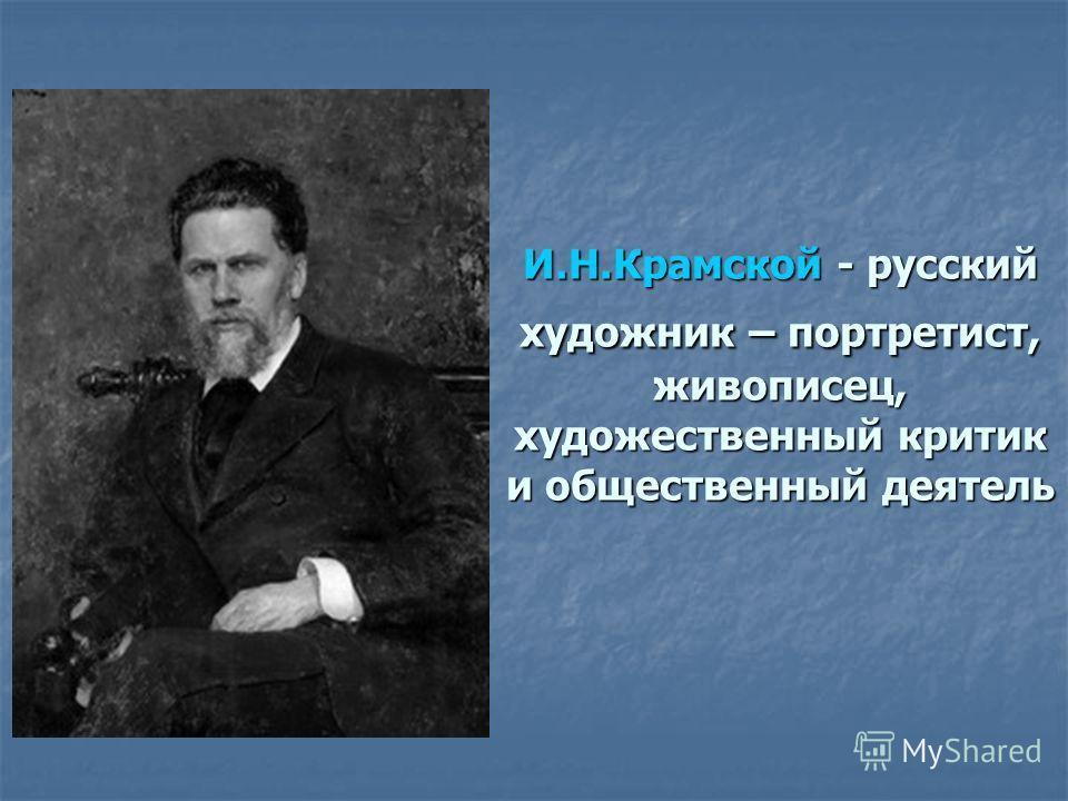 Иван Николаевич И.Н.Крамской - русский художник – портретист, живописец, художественный критик и общественный деятель