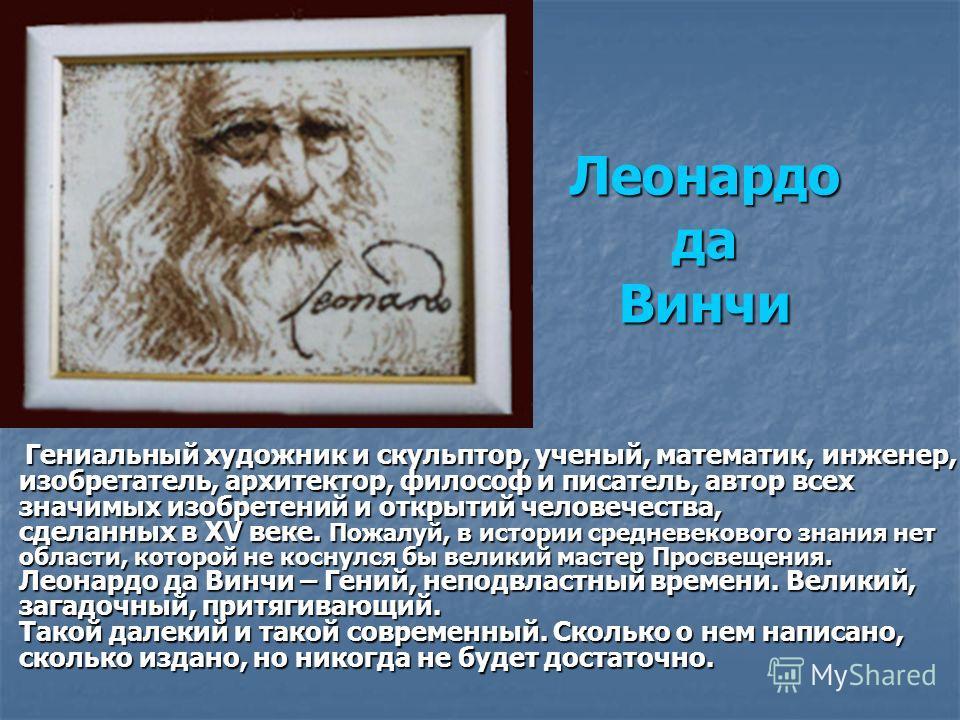 Леонардо да Винчи Гениальный художник и скульптор, ученый, математик, инженер, изобретатель, архитектор, философ и писатель, автор всех значимых изобретений и открытий человечества, сделанных в XV веке. Пожалуй, в истории средневекового знания нет об