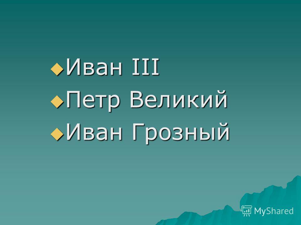 Иван III Иван III Петр Великий Петр Великий Иван Грозный Иван Грозный