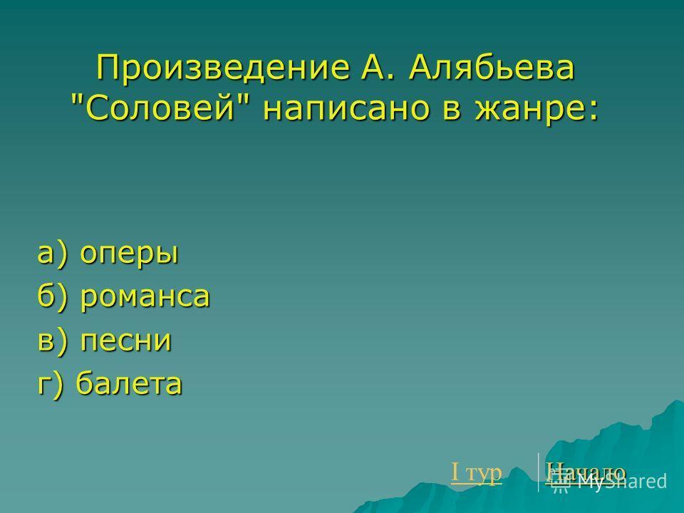 Произведение А. Алябьева Соловей написано в жанре: а) оперы б) романса в) песни г) балета I тур I тур Начало