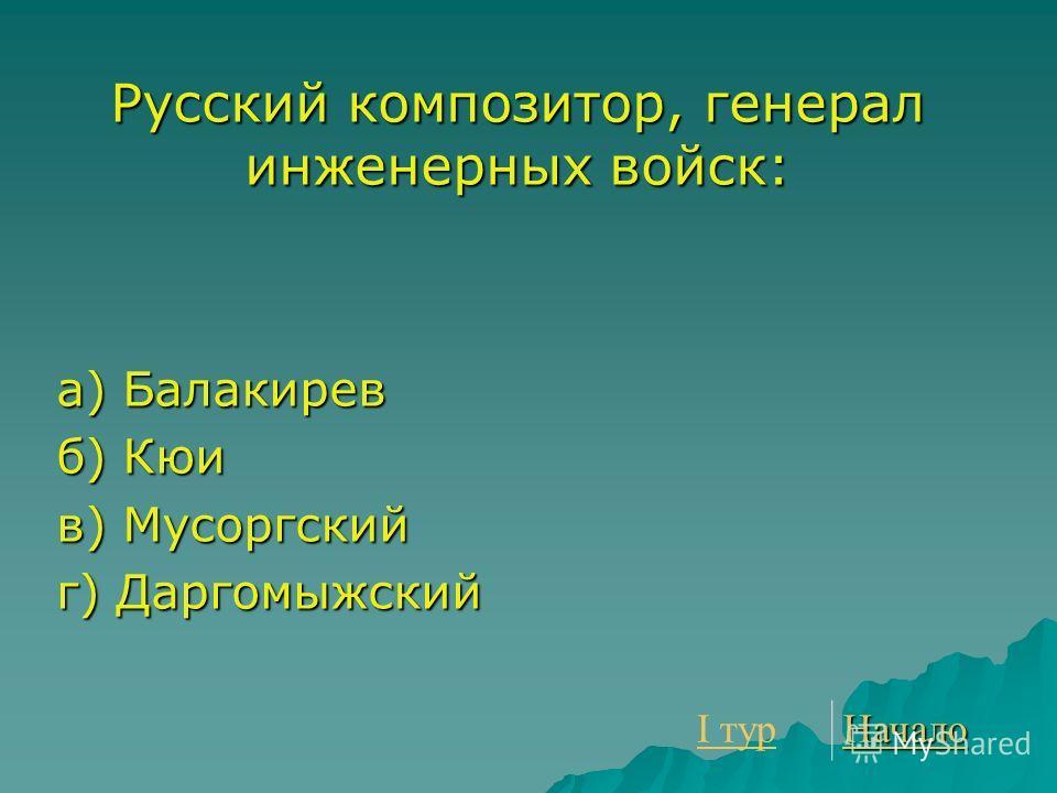 Русский композитор, генерал инженерных войск: а) Балакирев б) Кюи в) Мусоргский г) Даргомыжский I тур I тур Начало