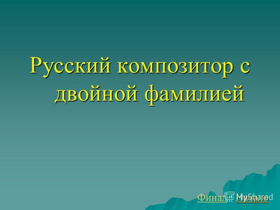 Русский композитор с двойной фамилией Финал Начало