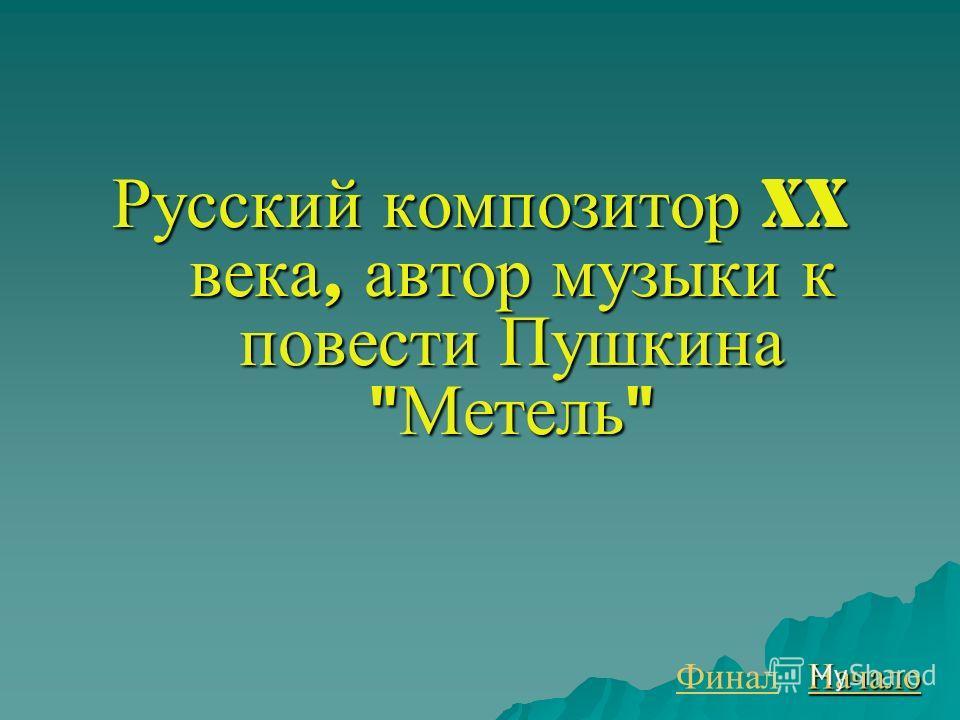 Русский композитор XX века, автор музыки к повести Пушкина  Метель  Финал Начало
