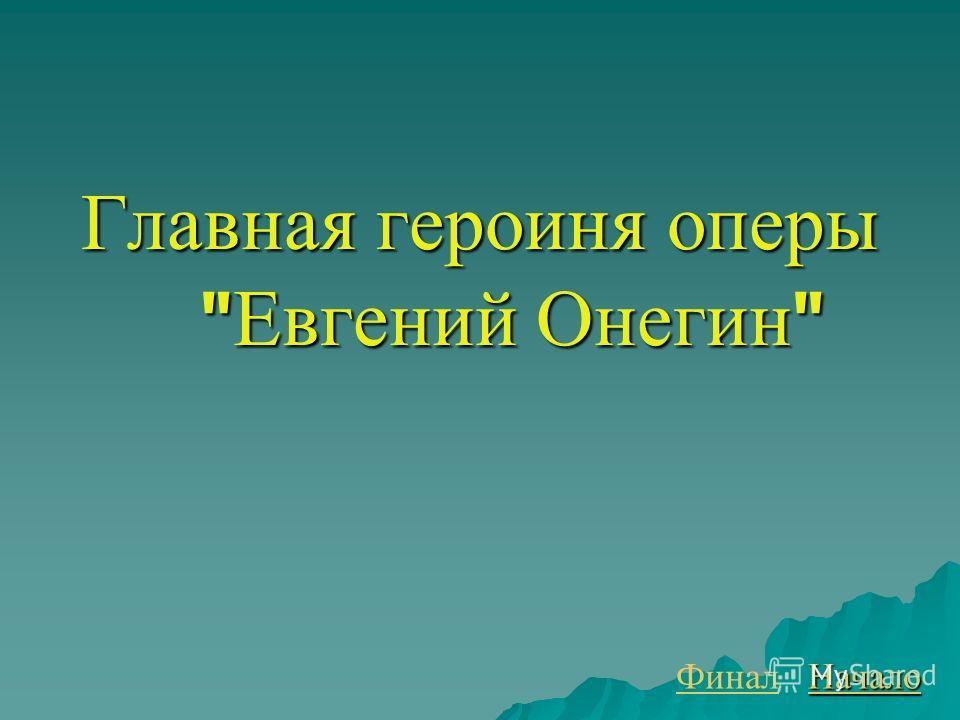 Главная героиня оперы  Евгений Онегин  Финал Начало
