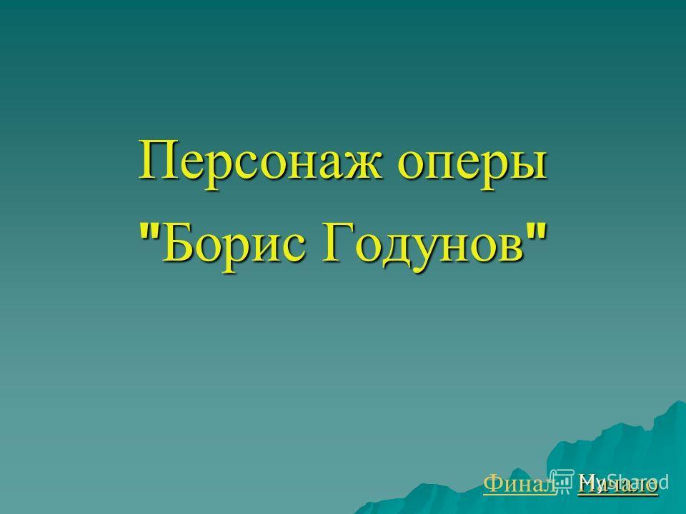 Персонаж оперы  Борис Годунов  Финал Начало