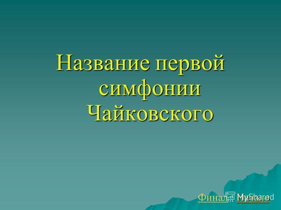 Название первой симфонии Чайковского Финал Начало