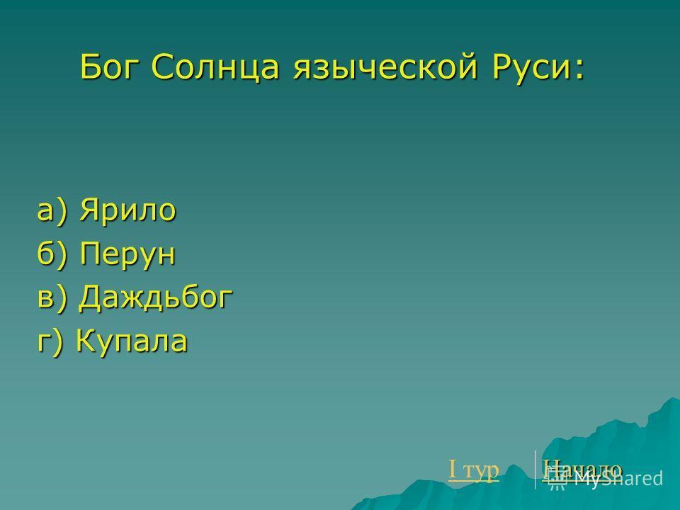 Бог Солнца языческой Руси: а) Ярило б) Перун в) Даждьбог г) Купала I тур I тур Начало