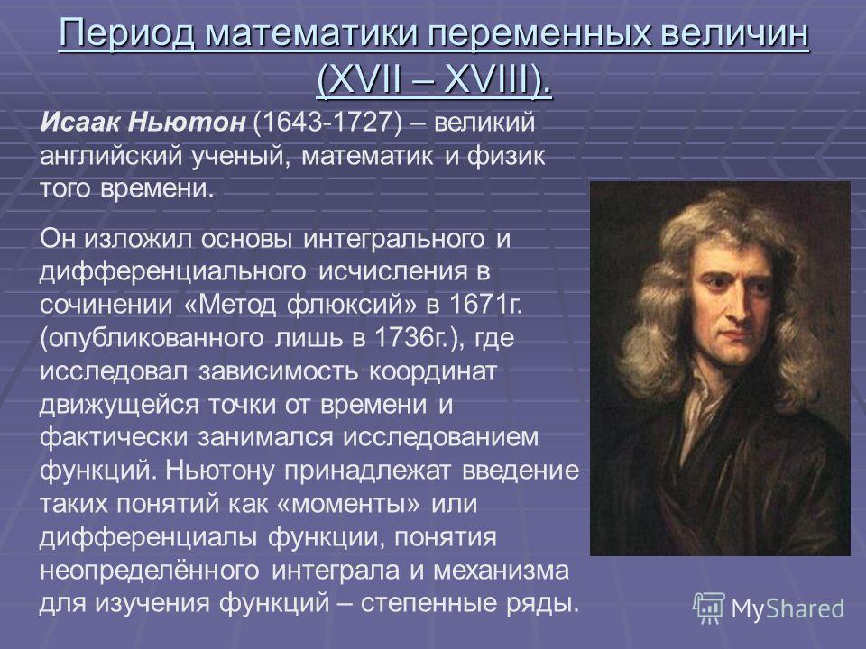 Период математики переменных величин (XVII – XVIII). Исаак Ньютон (1643-1727) – великий английский ученый, математик и физик того времени. Он изложил основы интегрального и дифференциального исчисления в сочинении «Метод флюксий» в 1671г. (опубликова