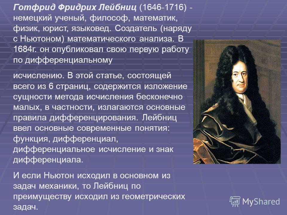 Готфрид Фридрих Лейбниц (1646-1716) - немецкий ученый, философ, математик, физик, юрист, языковед. Создатель (наряду с Ньютоном) математического анализа. В 1684г. он опубликовал свою первую работу по дифференциальному исчислению. В этой статье, состо