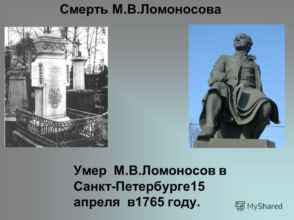 Смерть М.В.Ломоносова Умер М.В.Ломоносов в Санкт-Петербурге15 апреля в1765 году.