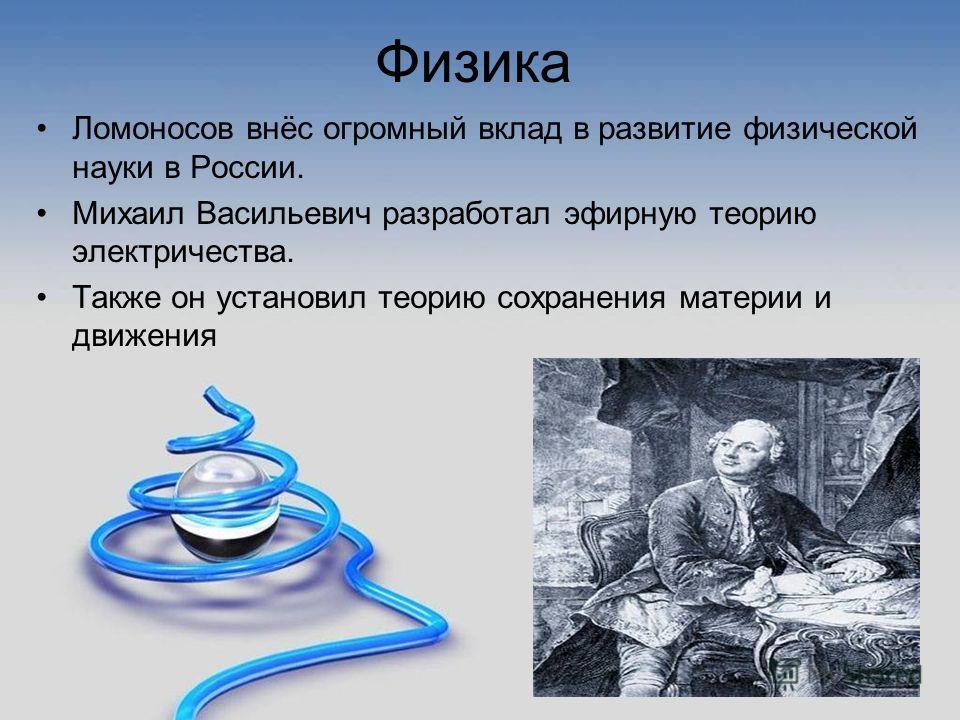 Физика Ломоносов внёс огромный вклад в развитие физической науки в России. Михаил Васильевич разработал эфирную теорию электричества. Также он установил теорию сохранения материи и движения