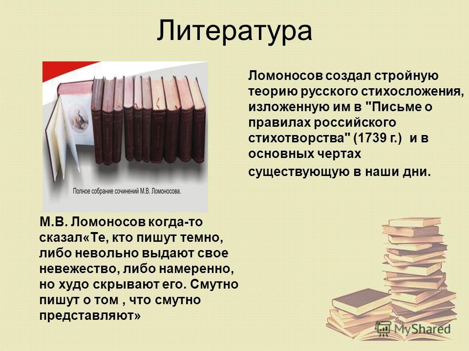 Литература М.В. Ломоносов когда-то сказал«Те, кто пишут темно, либо невольно выдают свое невежество, либо намеренно, но худо скрывают его. Смутно пишут о том, что смутно представляют» Ломоносов создал стройную теорию русского стихосложения, изложенну