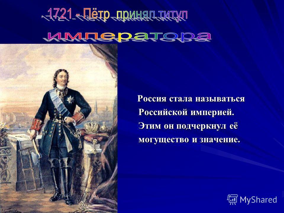 Россия стала называться Россия стала называться Российской империей. Российской империей. Этим он подчеркнул её Этим он подчеркнул её могущество и значение. могущество и значение.