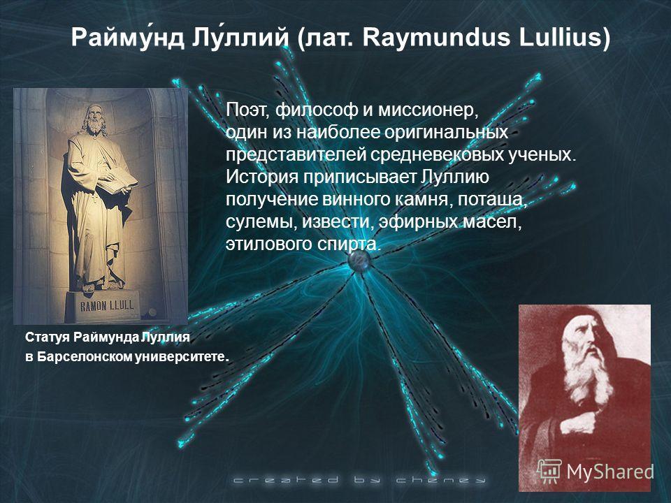 Райму́нд Лу́ллий (лат. Raymundus Lullius) Статуя Раймунда Луллия в Барселонском университете. Поэт, философ и миссионер, один из наиболее оригинальных представителей средневековых ученых. История приписывает Луллию получение винного камня, поташа, су