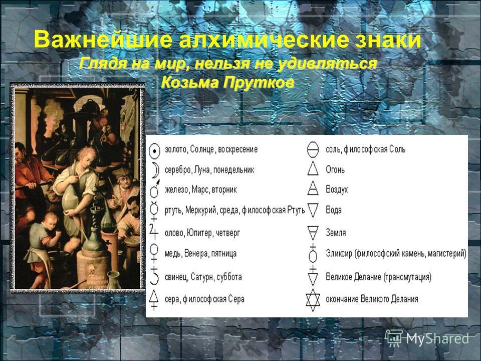 Важнейшие алхимические знаки Глядя на мир, нельзя не удивляться Козьма Прутков