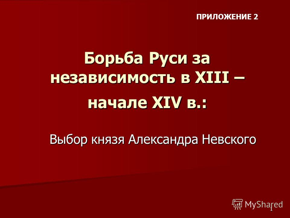 1 Борьба Руси за независимость в ХIII – начале ХIV в.: Выбор князя Александра Невского ПРИЛОЖЕНИЕ 2