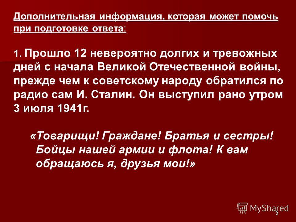 5 Дополнительная информация, которая может помочь при подготовке ответа: 1. Прошло 12 невероятно долгих и тревожных дней с начала Великой Отечественной войны, прежде чем к советскому народу обратился по радио сам И. Сталин. Он выступил рано утром 3 и