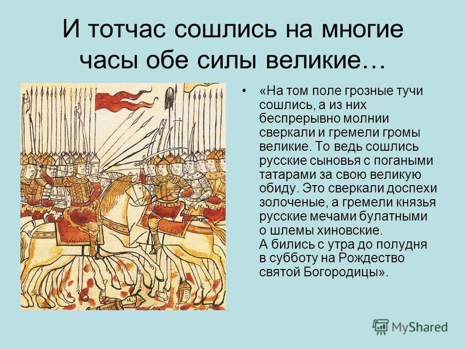 И тотчас сошлись на многие часы обе силы великие… «На том поле грозные тучи сошлись, а из них беспрерывно молнии сверкали и гремели громы великие. То ведь сошлись русские сыновья с погаными татарами за свою великую обиду. Это сверкали доспехи золочен