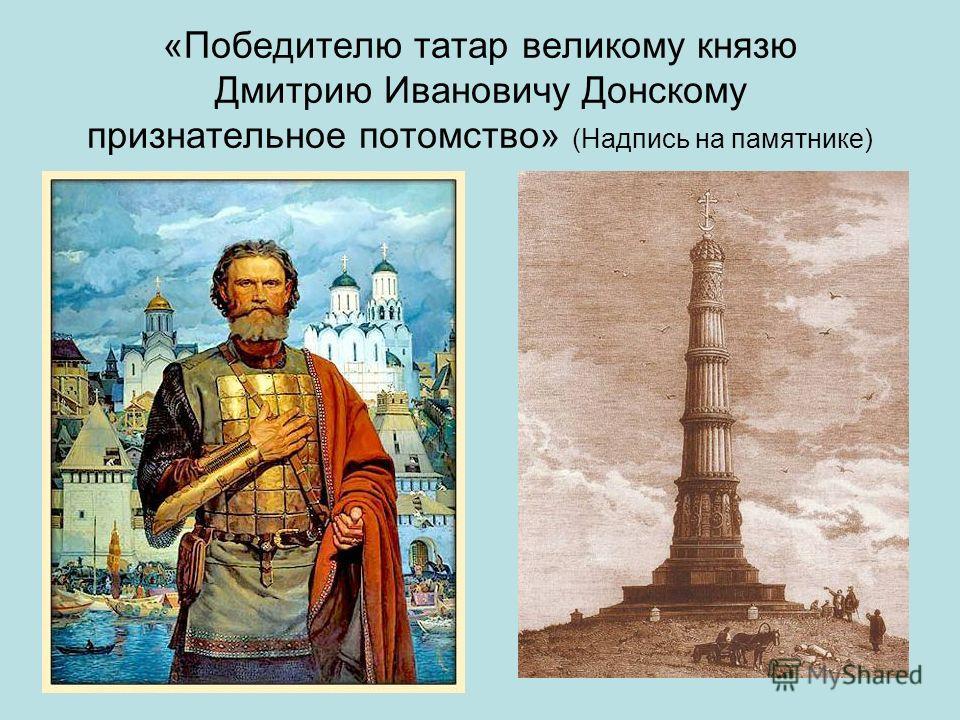 «Победителю татар великому князю Дмитрию Ивановичу Донскому признательное потомство» (Надпись на памятнике)
