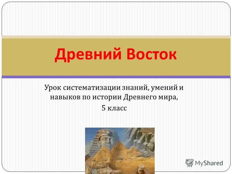 Урок систематизации знаний, умений и навыков по истории Древнего мира, 5 класс Древний Восток