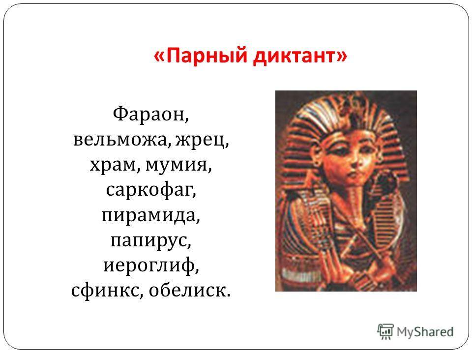 « Парный диктант » Фараон, вельможа, жрец, храм, мумия, саркофаг, пирамида, папирус, иероглиф, сфинкс, обелиск.