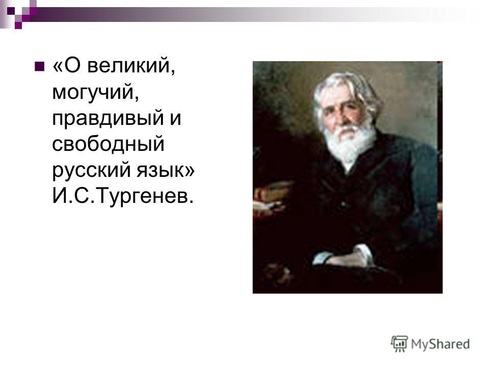 «О великий, могучий, правдивый и свободный русский язык» И.С.Тургенев.