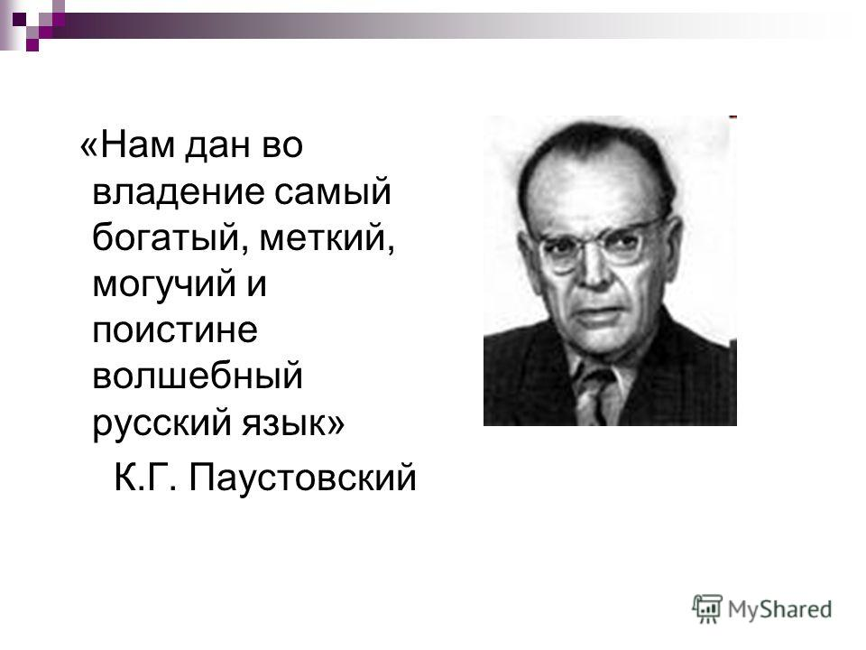 «Нам дан во владение самый богатый, меткий, могучий и поистине волшебный русский язык» К.Г. Паустовский