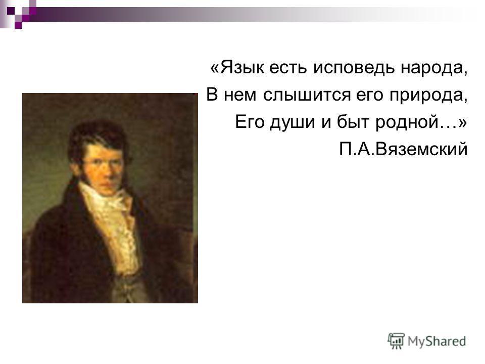 «Язык есть исповедь народа, В нем слышится его природа, Его души и быт родной…» П.А.Вяземский