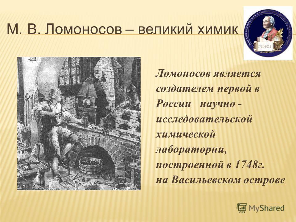 М. В. Ломоносов – великий химик Ломоносов является создателем первой в России научно - исследовательской химической лаборатории, построенной в 1748г. на Васильевском острове