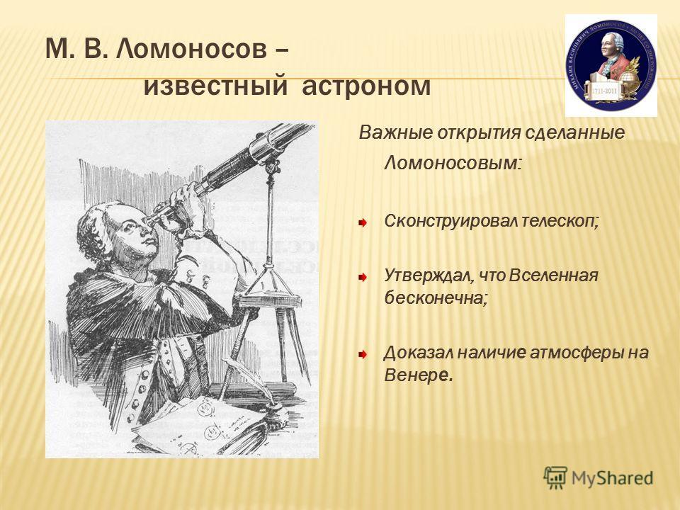 М. В. Ломоносов – известный астроном Важные открытия сделанные Ломоносовым: Сконструировал телескоп; Утверждал, что Вселенная бесконечна; Доказал наличи е атмосферы на Венер е.
