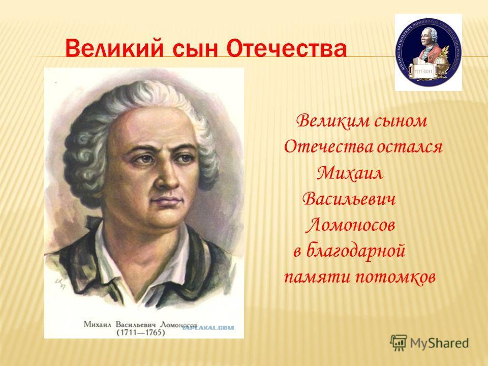 Великий сын Отечества Великим сыном Отечества остался Михаил Васильевич Ломоносов в благодарной памяти потомков