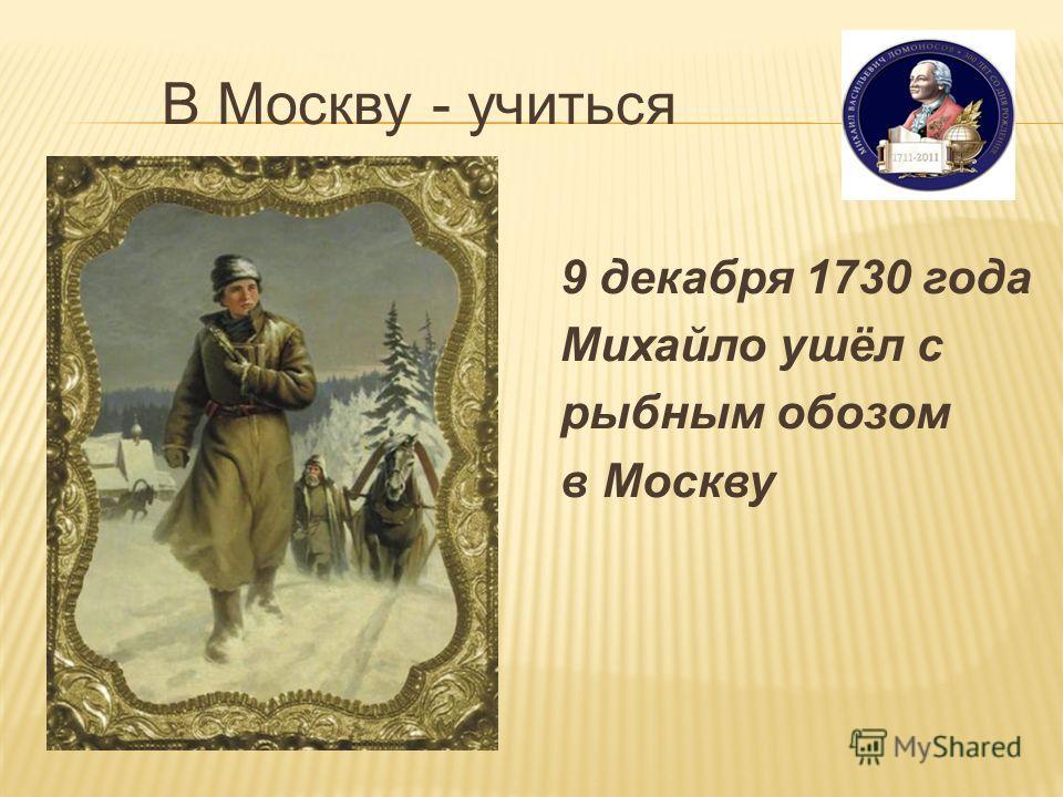 В Москву - учиться 9 декабря 1730 года Михайло ушёл с рыбным обозом в Москву