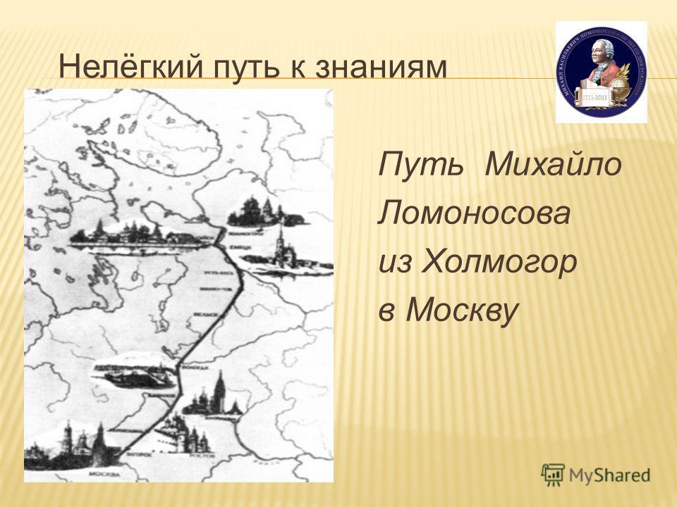 Нелёгкий путь к знаниям Путь Михайло Ломоносова из Холмогор в Москву