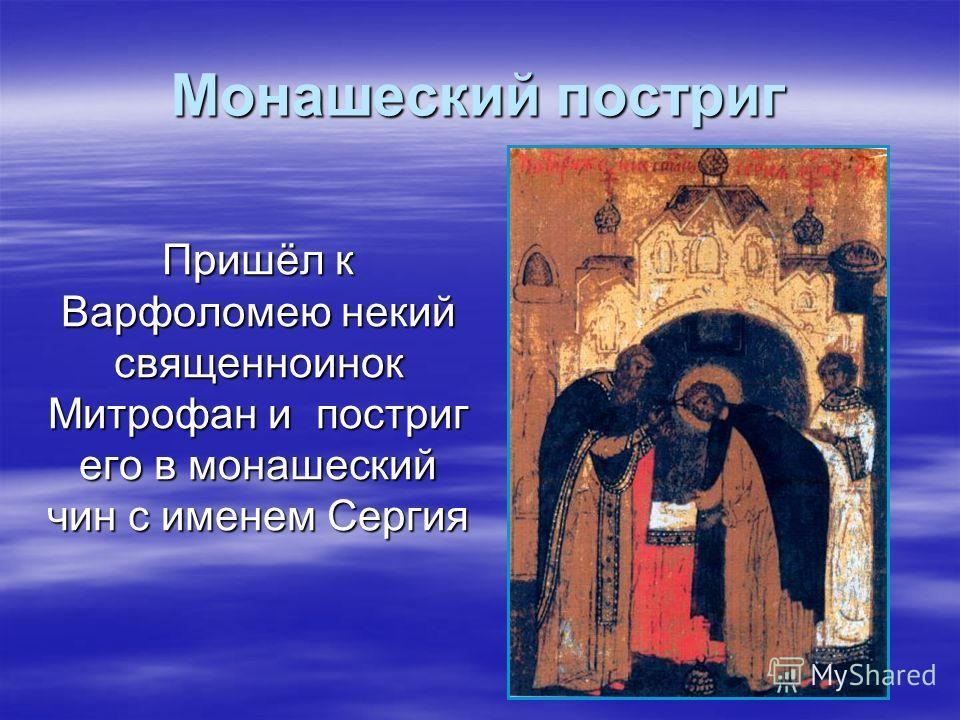 Монашеский постриг Пришёл к Варфоломею некий священноинок Митрофан и постриг его в монашеский чин с именем Сергия Пришёл к Варфоломею некий священноинок Митрофан и постриг его в монашеский чин с именем Сергия