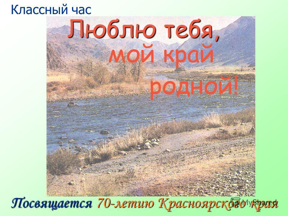 Люблю тебя, Посвящается 70-летию Красноярского края мой край родной! Классный час