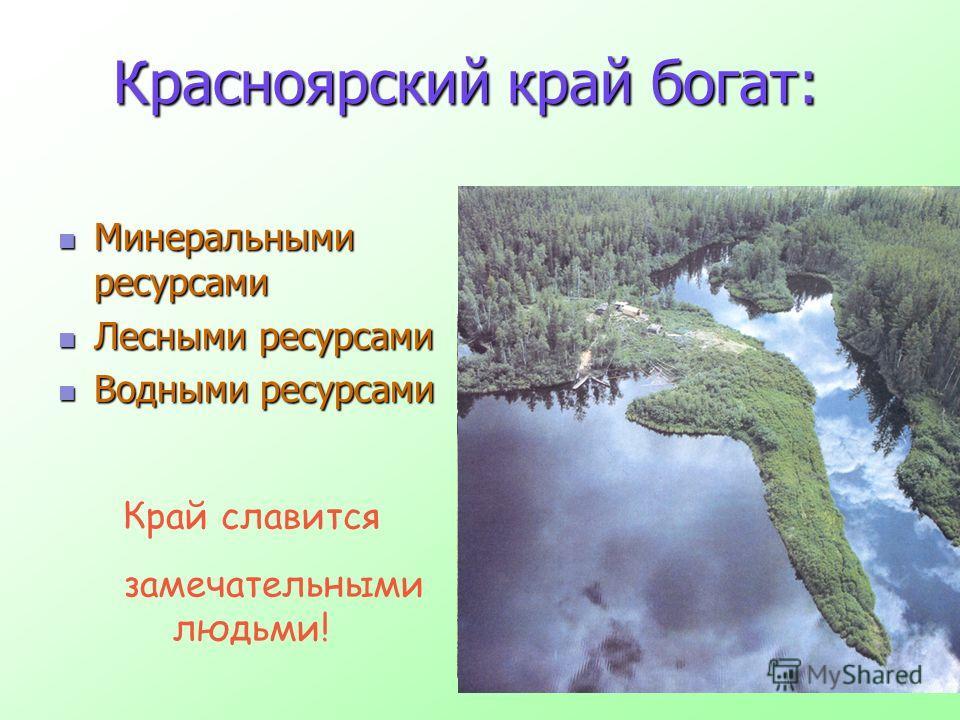 Красноярский край богат: Минеральными ресурсами Минеральными ресурсами Лесными ресурсами Лесными ресурсами Водными ресурсами Водными ресурсами Край славится замечательными людьми!