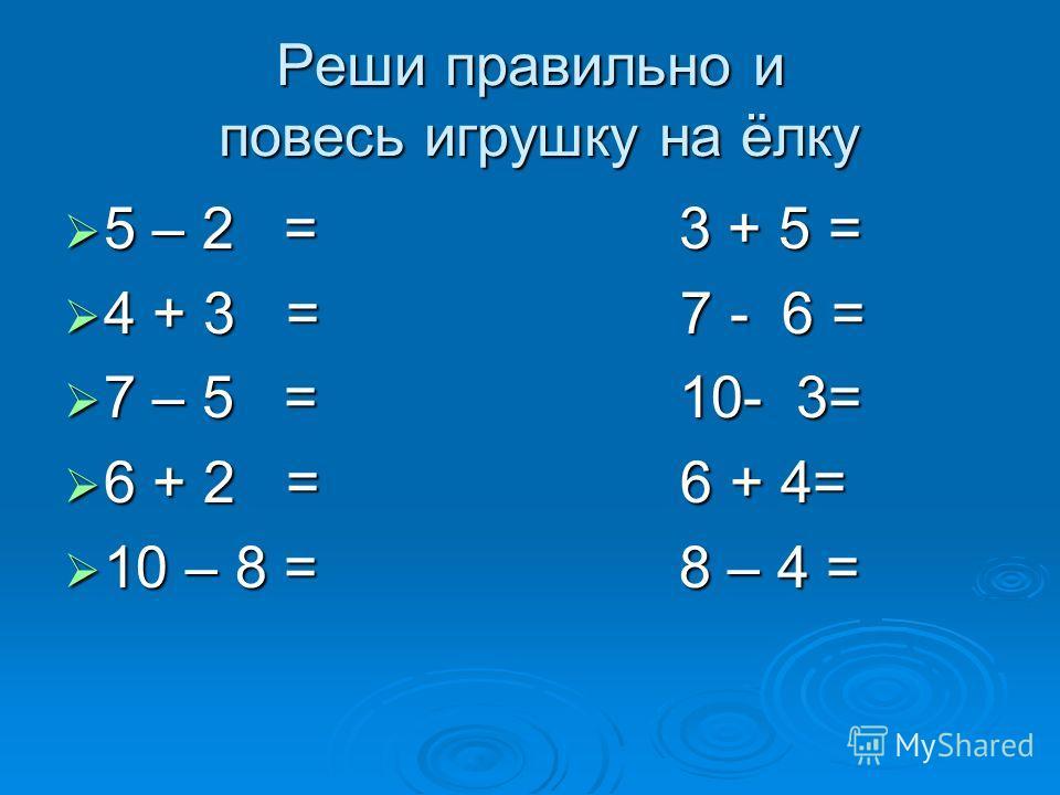 Реши правильно и повесь игрушку на ёлку 5 – 2 = 3 + 5 = 5 – 2 = 3 + 5 = 4 + 3 = 7 - 6 = 4 + 3 = 7 - 6 = 7 – 5 = 10- 3= 7 – 5 = 10- 3= 6 + 2 = 6 + 4= 6 + 2 = 6 + 4= 10 – 8 = 8 – 4 = 10 – 8 = 8 – 4 =