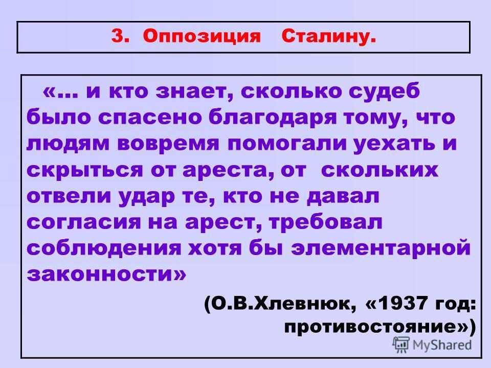3. Оппозиция Сталину. «… и кто знает, сколько судеб было спасено благодаря тому, что людям вовремя помогали уехать и скрыться от ареста, от скольких отвели удар те, кто не давал согласия на арест, требовал соблюдения хотя бы элементарной законности»