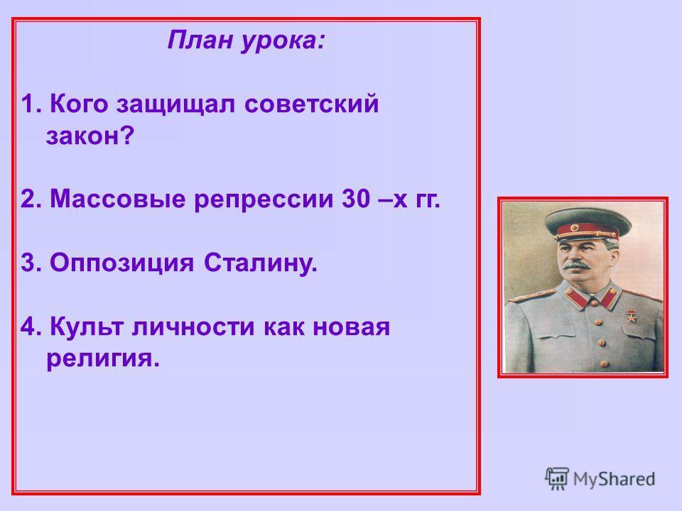План урока: 1. Кого защищал советский закон? 2. Массовые репрессии 30 –х гг. 3. Оппозиция Сталину. 4. Культ личности как новая религия.